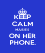 KEEP CALM MAISIE'S ON HER PHONE. - Personalised Poster A4 size