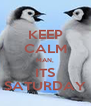 KEEP CALM MAN, ITS SATURDAY - Personalised Poster A4 size