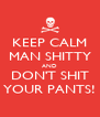 KEEP CALM MAN SHITTY AND DON'T SHIT YOUR PANTS! - Personalised Poster A4 size