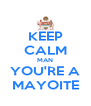 KEEP CALM MAN YOU'RE A MAYOITE - Personalised Poster A4 size