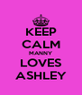 KEEP CALM MANNY LOVES ASHLEY - Personalised Poster A4 size
