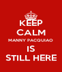 KEEP CALM MANNY PACQUIAO IS STILL HERE - Personalised Poster A4 size