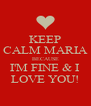 KEEP CALM MARIA BECAUSE I'M FINE & I LOVE YOU! - Personalised Poster A4 size