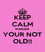 KEEP CALM MARIAM YOUR NOT OLD!! - Personalised Poster A4 size