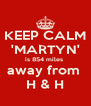 KEEP CALM 'MARTYN' is 854 miles  away from  H & H - Personalised Poster A4 size