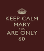 KEEP CALM MARY YOU ARE ONLY 60 - Personalised Poster A4 size