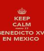 KEEP CALM marzo 23 BENEDICTO XVI EN MEXICO  - Personalised Poster A4 size