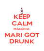 KEEP CALM MASCHIO, MARI GOT DRUNK - Personalised Poster A4 size