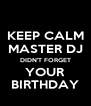 KEEP CALM MASTER DJ DIDN'T FORGET YOUR BIRTHDAY - Personalised Poster A4 size