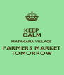 KEEP CALM MATAKANA VILLAGE FARMERS MARKET TOMORROW - Personalised Poster A4 size