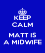 KEEP CALM  MATT IS A MIDWIFE - Personalised Poster A4 size