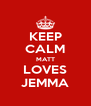 KEEP CALM MATT LOVES JEMMA - Personalised Poster A4 size