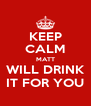 KEEP CALM MATT WILL DRINK IT FOR YOU - Personalised Poster A4 size