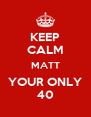 KEEP CALM MATT YOUR ONLY 40 - Personalised Poster A4 size