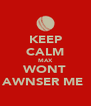 KEEP CALM MAX WONT AWNSER ME  - Personalised Poster A4 size
