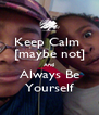 Keep Calm  [maybe not] And Always Be Yourself - Personalised Poster A4 size