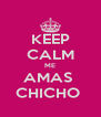 KEEP CALM ME AMAS  CHICHO  - Personalised Poster A4 size