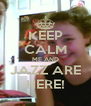 KEEP CALM ME AND JAZZ ARE HERE! - Personalised Poster A4 size