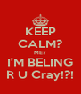 KEEP CALM? ME? I'M BELING R U Cray!?! - Personalised Poster A4 size