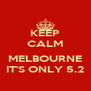 KEEP CALM  MELBOURNE IT'S ONLY 5.2 - Personalised Poster A4 size