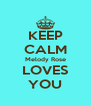 KEEP CALM Melody Rose LOVES YOU - Personalised Poster A4 size