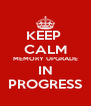 KEEP  CALM MEMORY UPGRADE IN PROGRESS - Personalised Poster A4 size