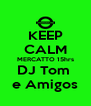 KEEP CALM MERCATTO 15hrs DJ Tom  e Amigos - Personalised Poster A4 size