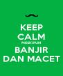KEEP CALM MESKIPUN BANJIR DAN MACET - Personalised Poster A4 size
