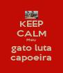 KEEP CALM Meu gato luta capoeira - Personalised Poster A4 size