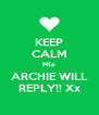 KEEP CALM Mia ARCHIE WILL REPLY!! Xx - Personalised Poster A4 size