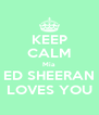 KEEP CALM Mia ED SHEERAN LOVES YOU - Personalised Poster A4 size