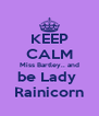 KEEP CALM Miss Bartley.. and be Lady  Rainicorn - Personalised Poster A4 size