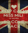 KEEP CALM MISS MILI  IS GOING TO COME BACK - Personalised Poster A4 size