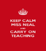 KEEP CALM MISS NEAL AND CARRY ON TEACHING - Personalised Poster A4 size