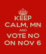KEEP CALM, MN AND VOTE NO ON NOV 6 - Personalised Poster A4 size