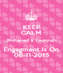 KEEP CALM (Mohamed & Youmna)'s Engagment Is On 06-11-2015 - Personalised Poster A4 size