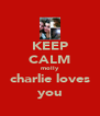 KEEP CALM molly charlie loves you - Personalised Poster A4 size