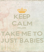KEEP CALM MOM TAKE ME TO JUST BABIES - Personalised Poster A4 size
