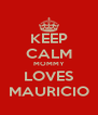 KEEP CALM MOMMY LOVES MAURICIO - Personalised Poster A4 size