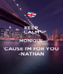 KEEP CALM MONIQUE 'CAUSE I'M FOR YOU -NATHAN - Personalised Poster A4 size