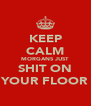 KEEP CALM MORGANS JUST SHIT ON YOUR FLOOR - Personalised Poster A4 size