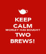 KEEP CALM MORLEY HAS BOUGHT TWO BREWS! - Personalised Poster A4 size