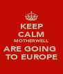 KEEP CALM MOTHERWELL ARE GOING  TO EUROPE - Personalised Poster A4 size