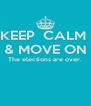 KEEP  CALM  & MOVE ON The elections are over.   - Personalised Poster A4 size