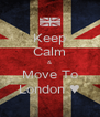Keep Calm & Move To London ♥ - Personalised Poster A4 size