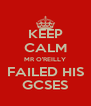 KEEP CALM MR O'REILLY FAILED HIS GCSES - Personalised Poster A4 size
