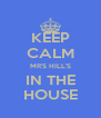 KEEP CALM MR'S HILL'S IN THE HOUSE - Personalised Poster A4 size