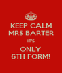 KEEP CALM MRS BARTER IT'S ONLY 6TH FORM! - Personalised Poster A4 size