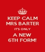 KEEP CALM MRS BARTER IT'S ONLY A NEW 6TH FORM! - Personalised Poster A4 size