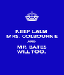 KEEP CALM MRS. COLBOURNE AND  MR. BATES WILL TOO. - Personalised Poster A4 size